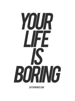 Your life is boring. by eatthewords