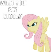 Fluttershy - WHAT YOU SAY NIGGA? by TheLegendHimself