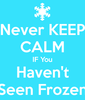 Never Keep Calm If you haven't seen frozen by BraveMoonGirl