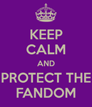 Keep Calm and Protect the Fandom by runawaymintyg3