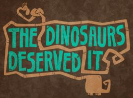 the dinosaurs deserved it by chunkysmurf