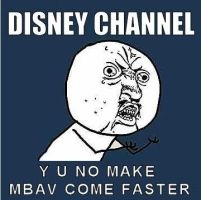 DISNEY CHANNEL, Y U NO MAKE MBAV COME FASTER by DramaMama01