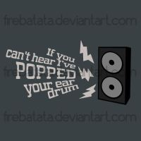 I've popped your ear drum by firebatata