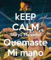 Keep Calm Shiryu Malvado Quemaste mi Mano! by lotruendo