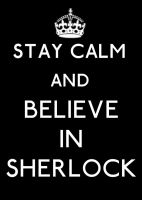 Stay Calm and Believe In Sherlock by Gatergirl79