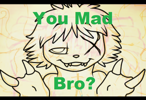 You Mad Bro? by PukingRainbow