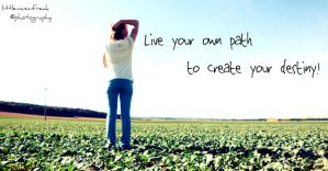 Live your own path to creat your destiny. by littlemusicfreak