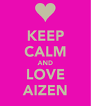 KEEP CALM and LOVE AIZEN by FaithfulAizen