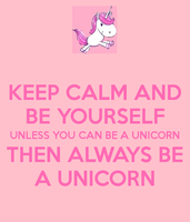 Be Yourself Unless You're A Unicorn by CheetoDorito