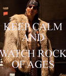 KEEP CALM AND WATCH ROCK OF AGES by thereanimatedunknown