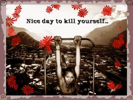 Nice day to kill yourself.. by swineandroses